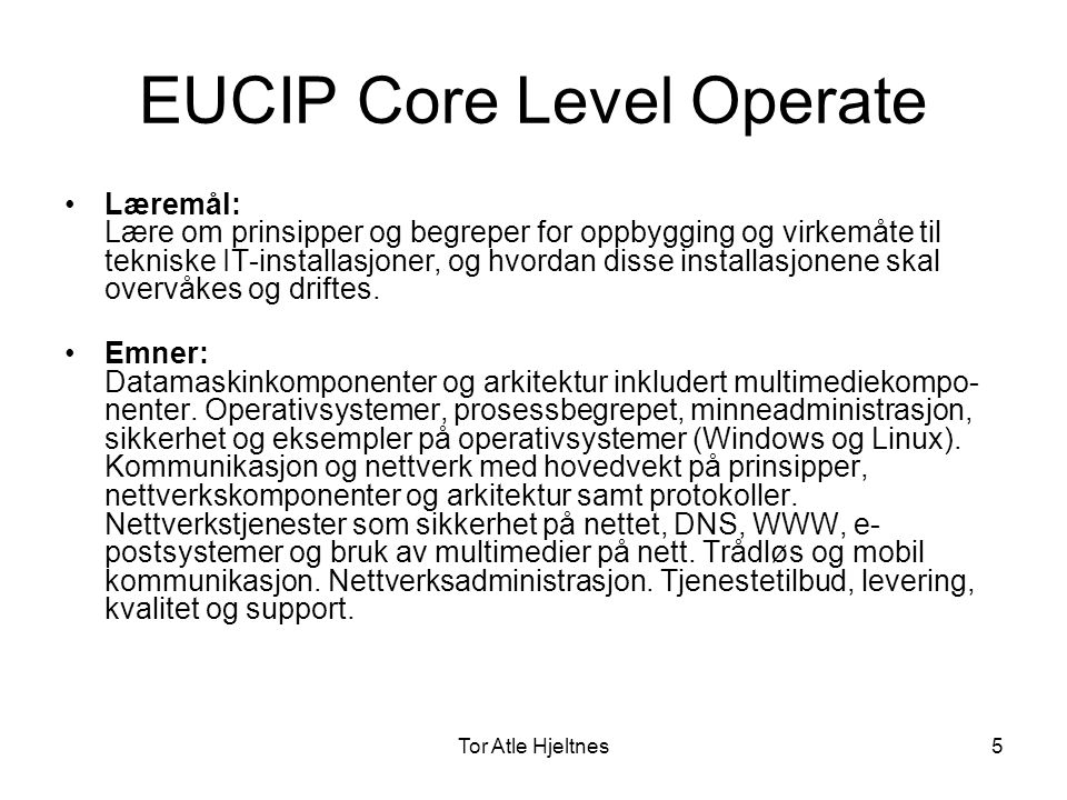 Tor Atle Hjeltnes6 EUCIP Elective Level •EUCIP Elective Level •22 ulike retninger for spesialisering –IS Manager –IS Quality Auditor –Enterprise Solutions Consultant –Business Analyst –Logistics & Automation Consultant –Sales and Application Consultant –Client Services Manager –IS Project Manager –IT Systems Architect –IS Analyst –Web & Multimedia Master –Systems Integration & Testing Engineer –Software Developer –Database Manager –X-Systems Technician –Telecommunications Engineer –Network Architect –Security Adviser –Network Manager –Configuration Manager –Help Desk Engineer –IT Trainer •Bygges opp av ulike komponenter (andre sert.