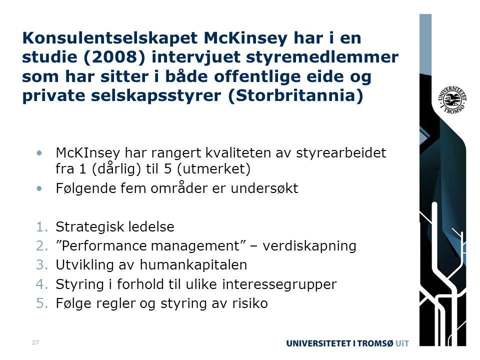 27 Konsulentselskapet McKinsey har i en studie (2008) intervjuet styremedlemmer som har sitter i både offentlige eide og private selskapsstyrer (Storbritannia) •McKInsey har rangert kvaliteten av styrearbeidet fra 1 (dårlig) til 5 (utmerket) •Følgende fem områder er undersøkt 1.Strategisk ledelse 2. Performance management – verdiskapning 3.Utvikling av humankapitalen 4.Styring i forhold til ulike interessegrupper 5.Følge regler og styring av risiko
