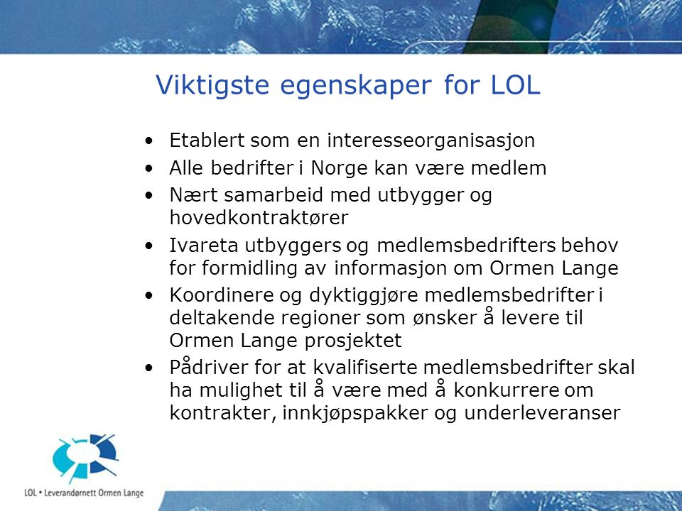 Viktigste egenskaper for LOL •Etablert som en interesseorganisasjon •Alle bedrifter i Norge kan være medlem •Nært samarbeid med utbygger og hovedkontr