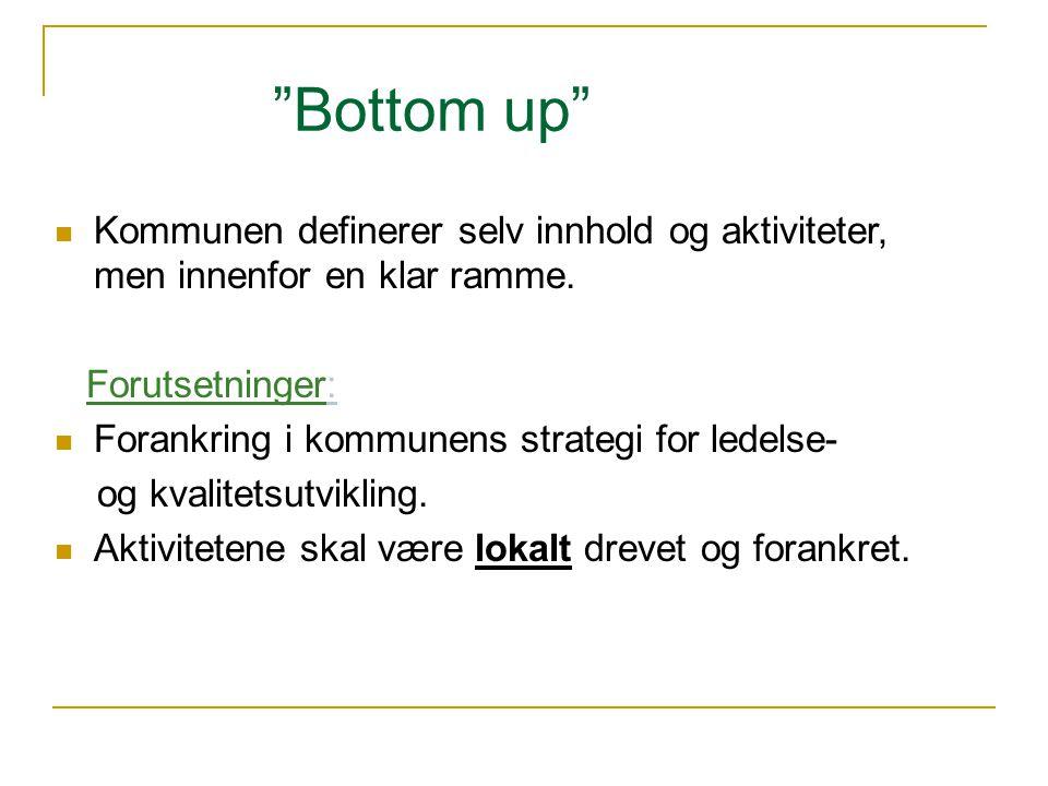 """""""Bottom up""""  Kommunen definerer selv innhold og aktiviteter, men innenfor en klar ramme. Forutsetninger:  Forankring i kommunens strategi for ledels"""