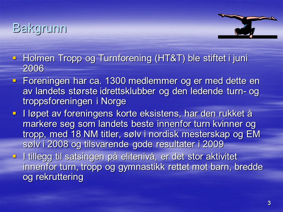 3 Bakgrunn  Holmen Tropp og Turnforening (HT&T) ble stiftet i juni 2006  Foreningen har ca. 1300 medlemmer og er med dette en av landets største idr