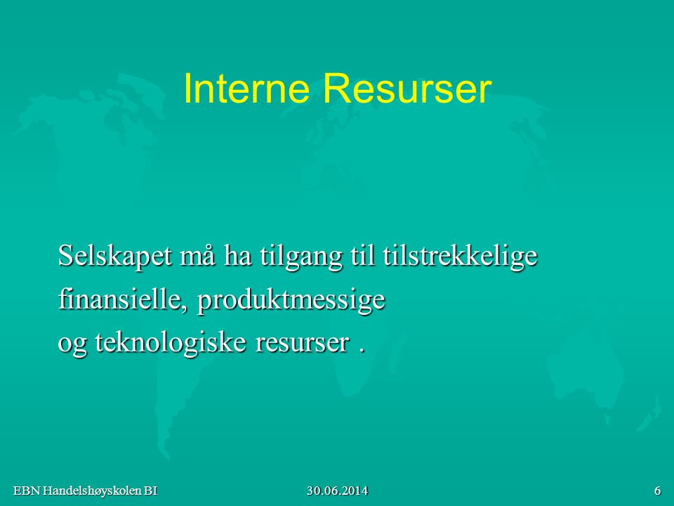 EBN Handelshøyskolen BI 30.06.2014 6 Interne Resurser Selskapet må ha tilgang til tilstrekkelige finansielle, produktmessige og teknologiske resurser.