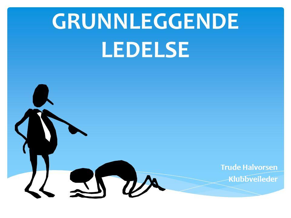 GRUNNLEGGENDE LEDELSE Trude Halvorsen Klubbveileder NSF