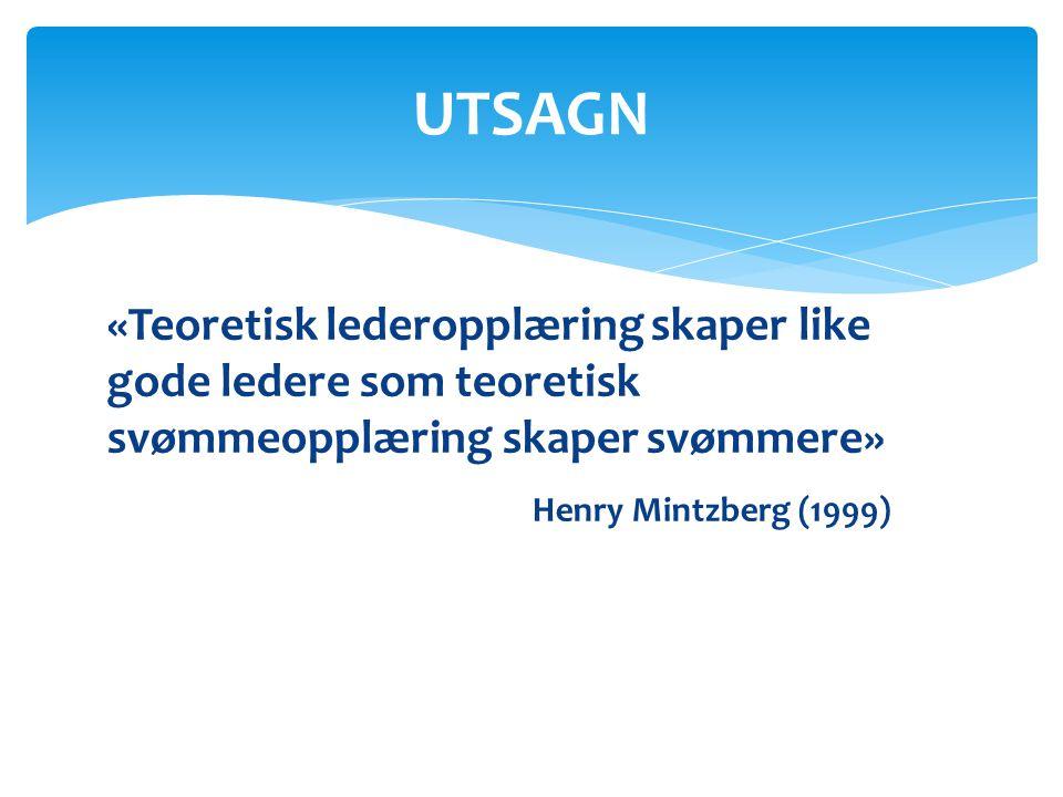 «Teoretisk lederopplæring skaper like gode ledere som teoretisk svømmeopplæring skaper svømmere» Henry Mintzberg (1999) UTSAGN