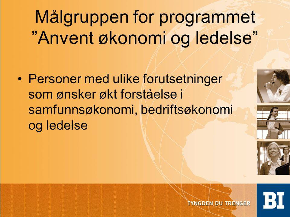 Målgruppen for programmet Anvent økonomi og ledelse •Personer med ulike forutsetninger som ønsker økt forståelse i samfunnsøkonomi, bedriftsøkonomi og ledelse