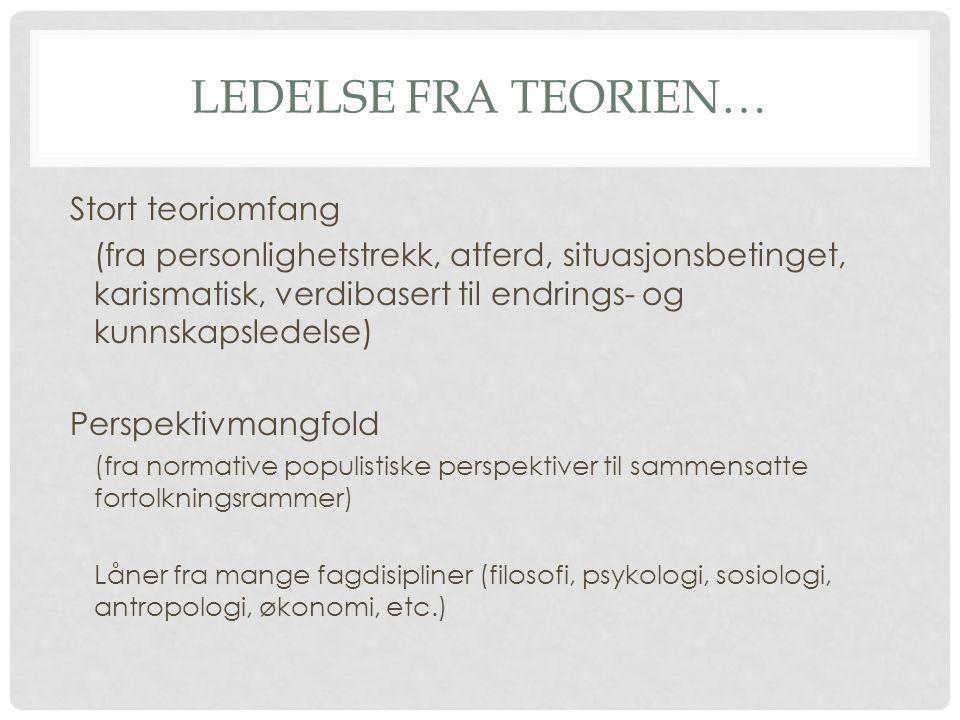 LEDELSE FRA TEORIEN… Stort teoriomfang (fra personlighetstrekk, atferd, situasjonsbetinget, karismatisk, verdibasert til endrings- og kunnskapsledelse