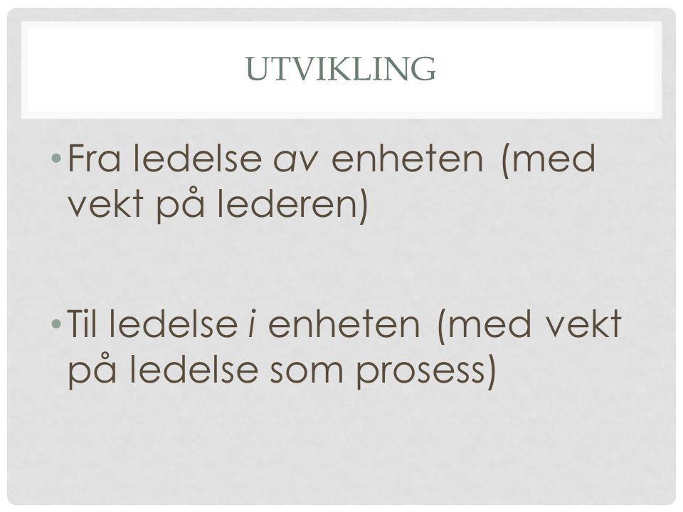 UTVIKLING • Fra ledelse av enheten (med vekt på lederen) • Til ledelse i enheten (med vekt på ledelse som prosess)