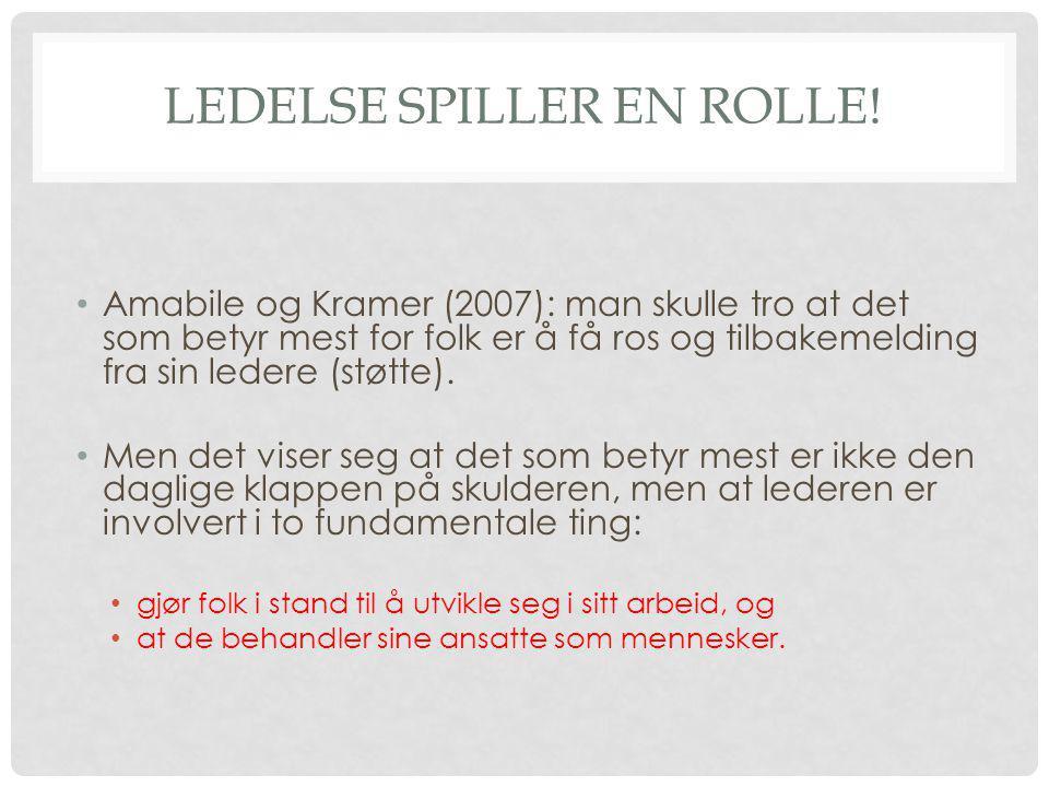 LEDELSE SPILLER EN ROLLE! • Amabile og Kramer (2007): man skulle tro at det som betyr mest for folk er å få ros og tilbakemelding fra sin ledere (støt