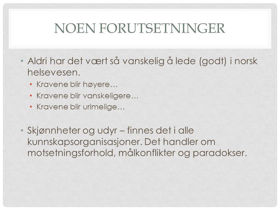NOEN FORUTSETNINGER • Aldri har det vært så vanskelig å lede (godt) i norsk helsevesen. • Kravene blir høyere… • Kravene blir vanskeligere… • Kravene