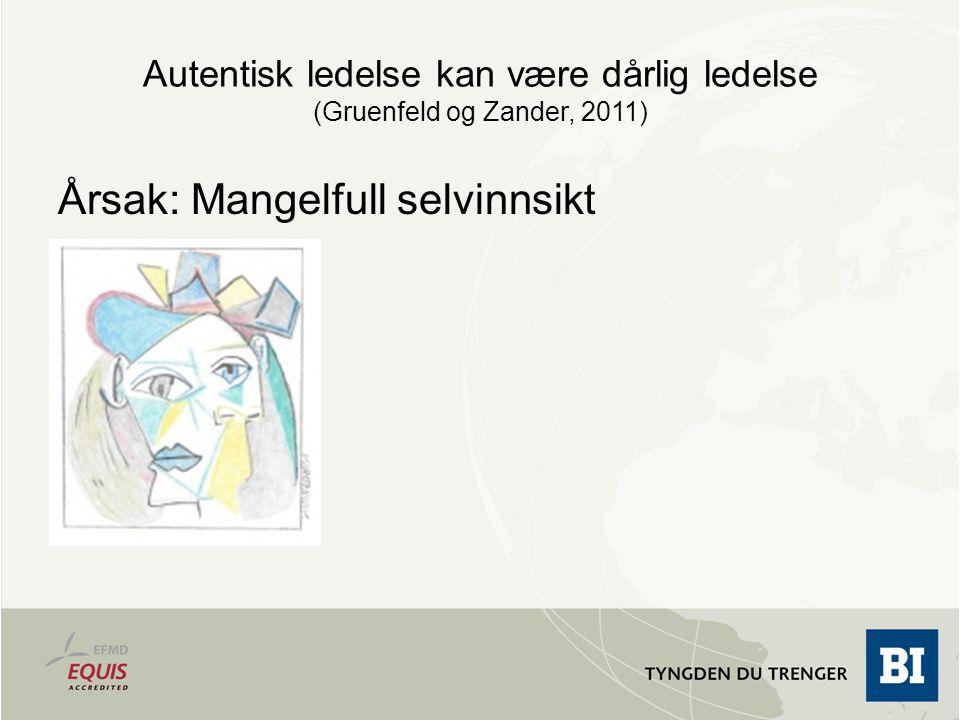 Autentisk ledelse kan være dårlig ledelse (Gruenfeld og Zander, 2011) Årsak: Mangelfull selvinnsikt