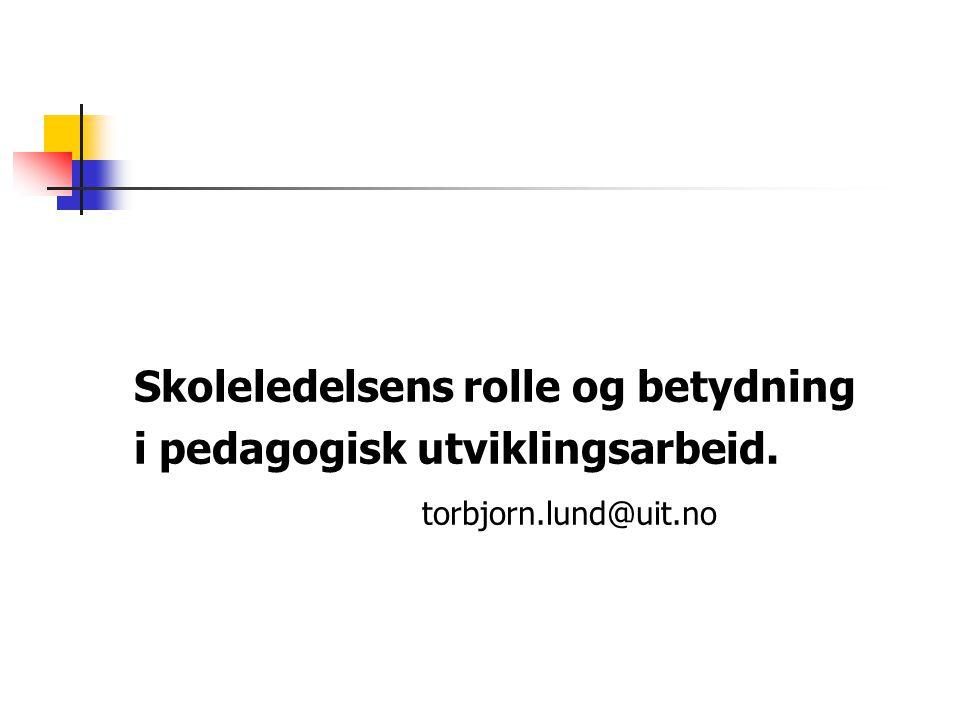 Skoleledelsens rolle og betydning i pedagogisk utviklingsarbeid. torbjorn.lund@uit.no
