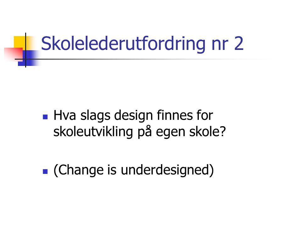 Skolelederutfordring nr 2  Hva slags design finnes for skoleutvikling på egen skole.