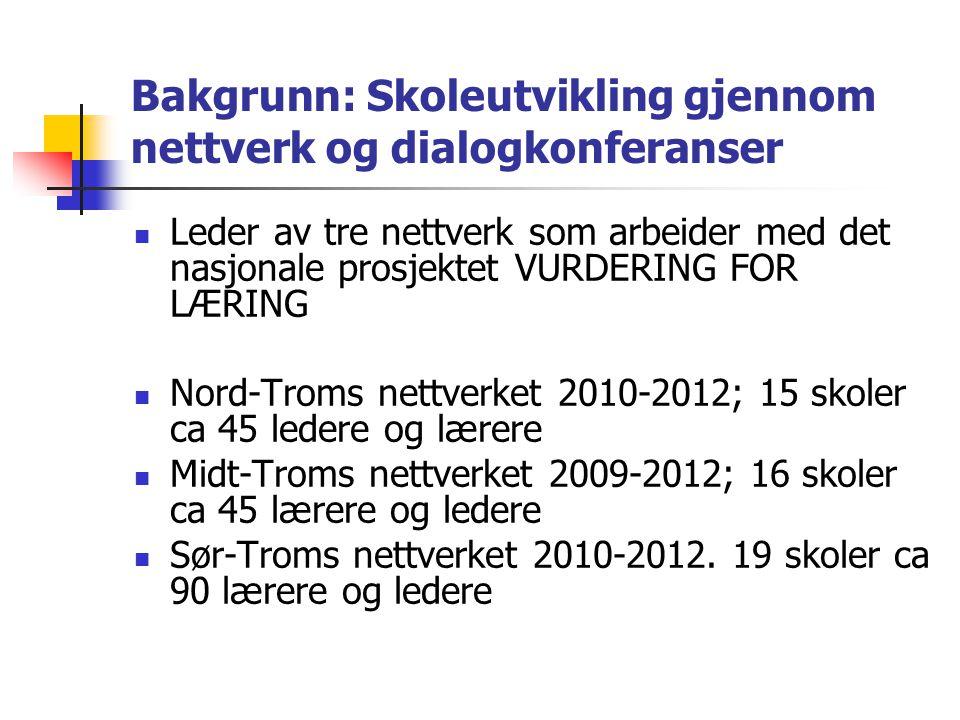 Bakgrunn: Skoleutvikling gjennom nettverk og dialogkonferanser  Leder av tre nettverk som arbeider med det nasjonale prosjektet VURDERING FOR LÆRING  Nord-Troms nettverket 2010-2012; 15 skoler ca 45 ledere og lærere  Midt-Troms nettverket 2009-2012; 16 skoler ca 45 lærere og ledere  Sør-Troms nettverket 2010-2012.