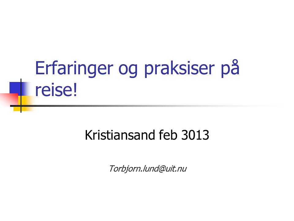 Erfaringer og praksiser på reise! Kristiansand feb 3013 Torbjorn.lund@uit.nu