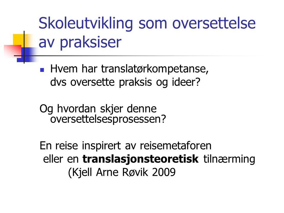 Skoleutvikling som oversettelse av praksiser  Hvem har translatørkompetanse, dvs oversette praksis og ideer.