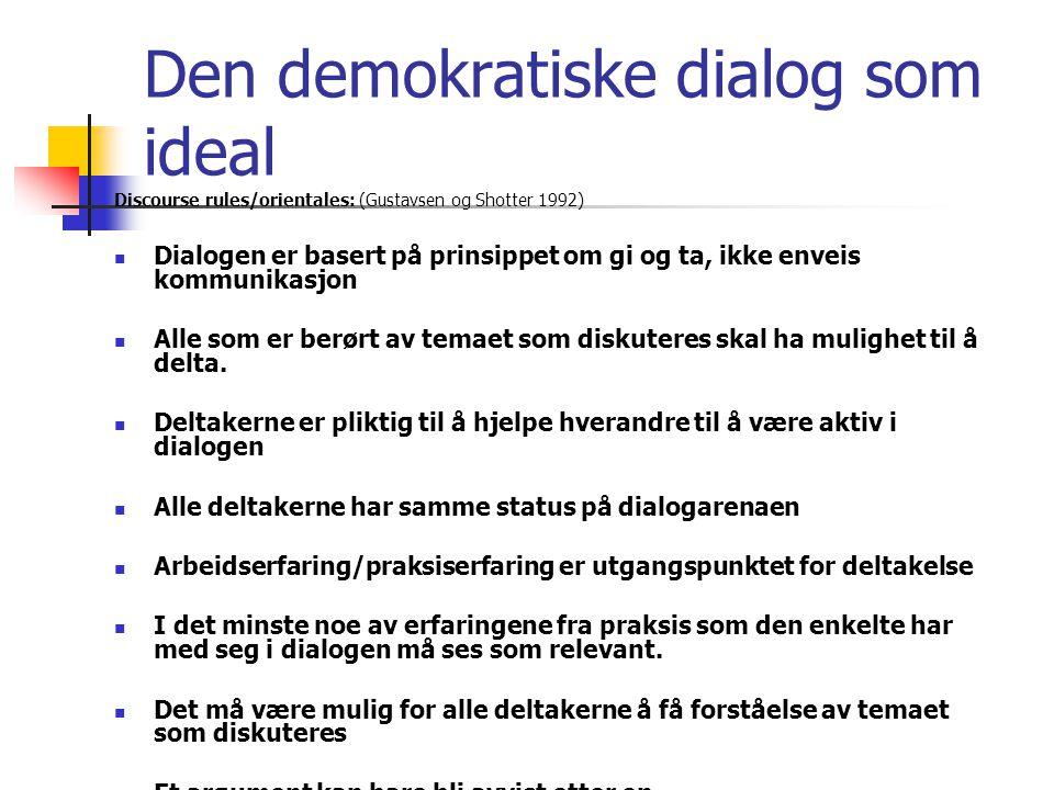 Den demokratiske dialog som ideal Discourse rules/orientales: (Gustavsen og Shotter 1992)  Dialogen er basert på prinsippet om gi og ta, ikke enveis kommunikasjon  Alle som er berørt av temaet som diskuteres skal ha mulighet til å delta.