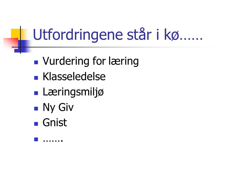 Utfordringene står i kø……  Vurdering for læring  Klasseledelse  Læringsmiljø  Ny Giv  Gnist  …….