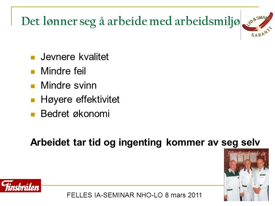 FELLES IA-SEMINAR NHO-LO 8 mars 2011 Det lønner seg å arbeide med arbeidsmiljø  Jevnere kvalitet  Mindre feil  Mindre svinn  Høyere effektivitet 