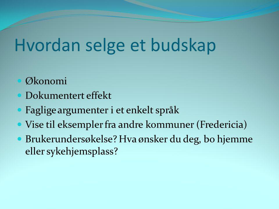 Hvordan selge et budskap  Økonomi  Dokumentert effekt  Faglige argumenter i et enkelt språk  Vise til eksempler fra andre kommuner (Fredericia)  Brukerundersøkelse.
