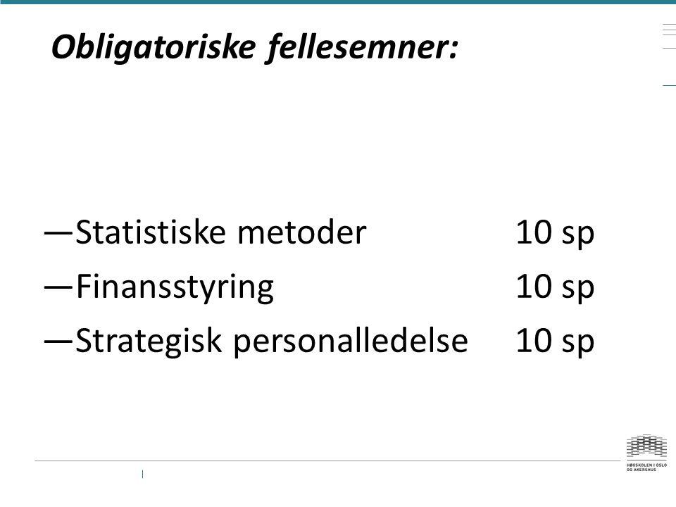 Obligatoriske fellesemner: —Statistiske metoder10 sp —Finansstyring10 sp —Strategisk personalledelse10 sp