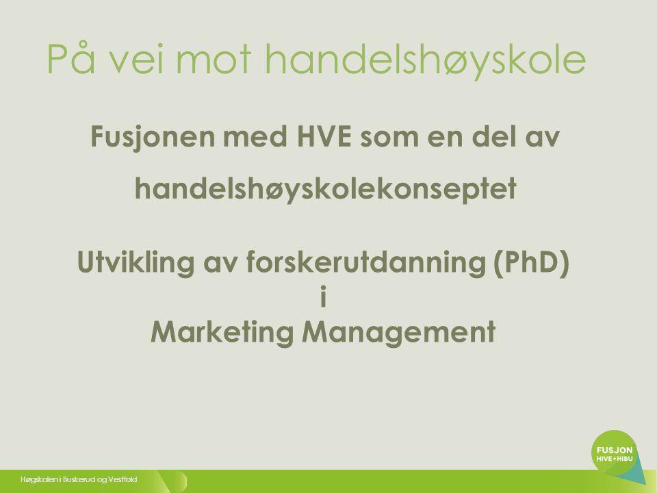 Høgskolen i Buskerud og Vestfold På vei mot handelshøyskole Utvikling av forskerutdanning (PhD) i Marketing Management Fusjonen med HVE som en del av handelshøyskolekonseptet