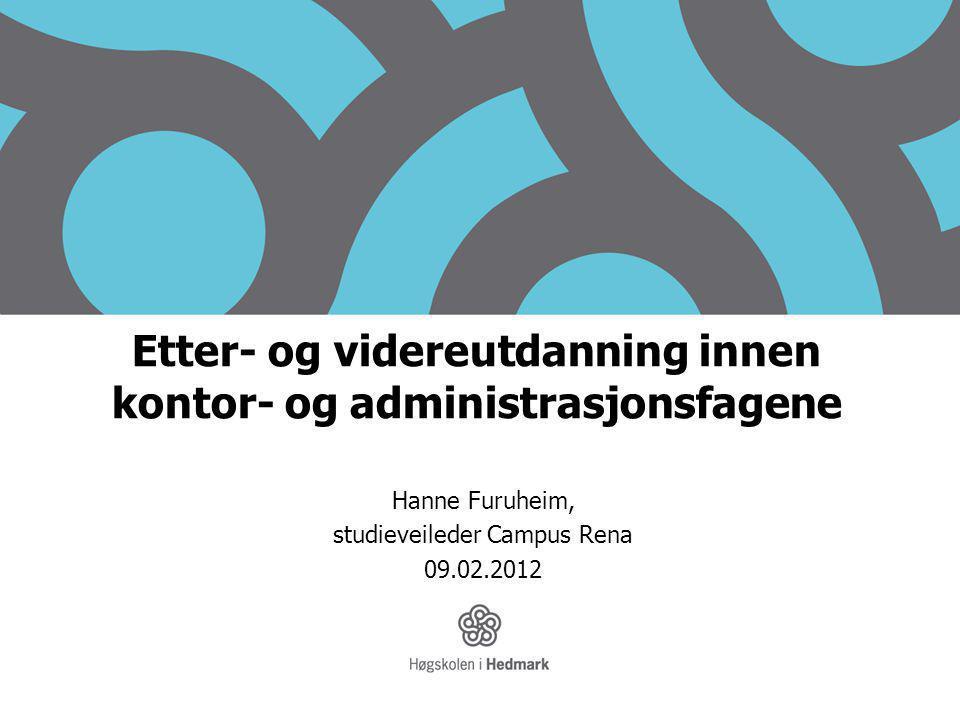 Etter- og videreutdanning innen kontor- og administrasjonsfagene Hanne Furuheim, studieveileder Campus Rena 09.02.2012