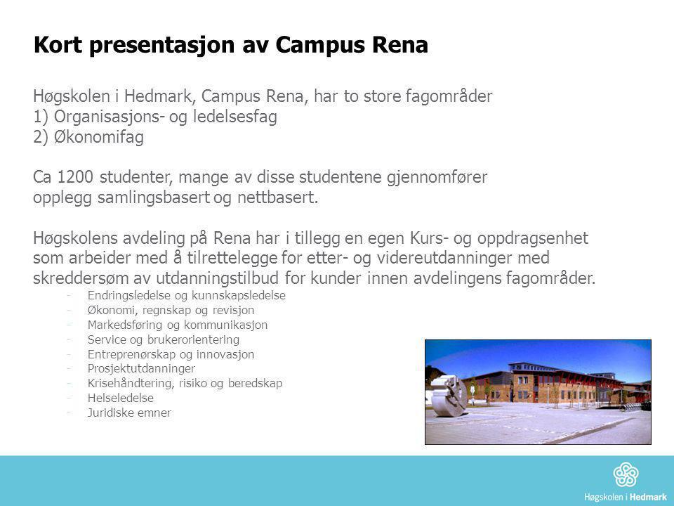 Kort presentasjon av Campus Rena Høgskolen i Hedmark, Campus Rena, har to store fagområder 1) Organisasjons- og ledelsesfag 2) Økonomifag Ca 1200 stud