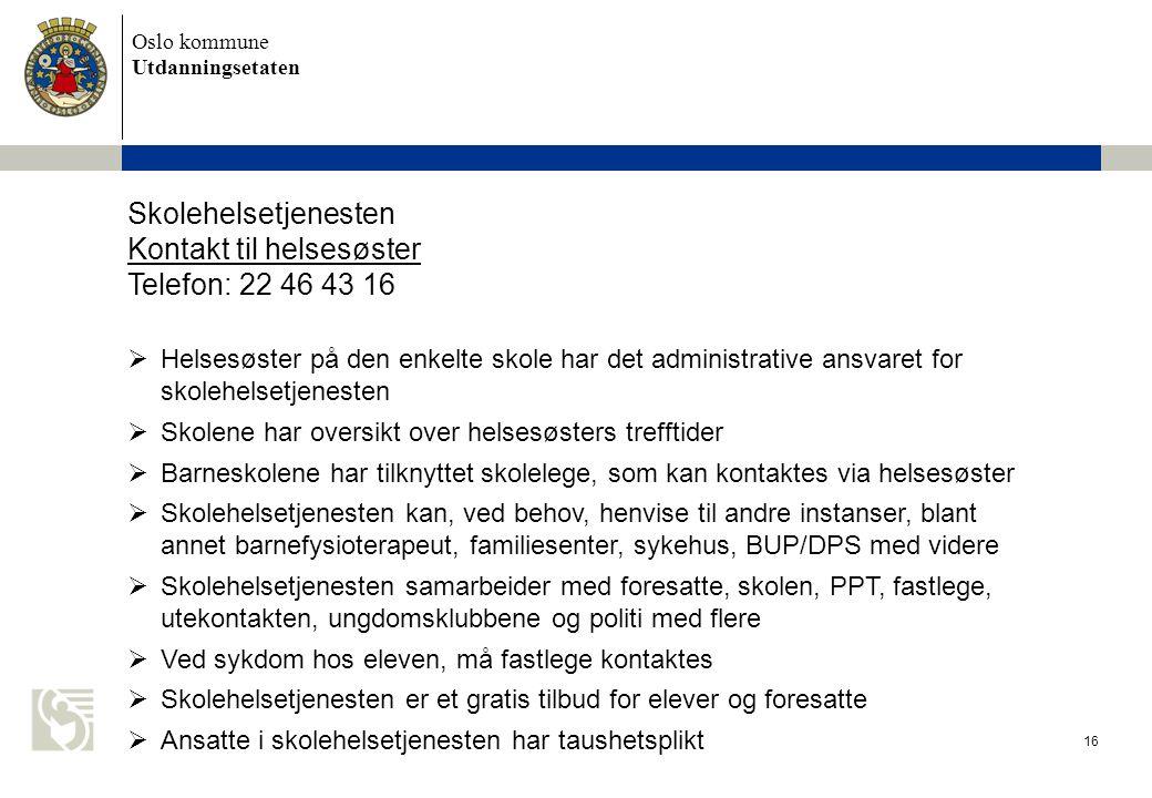 Oslo kommune Utdanningsetaten 16 Skolehelsetjenesten Kontakt til helsesøster Telefon: 22 46 43 16  Helsesøster på den enkelte skole har det administr