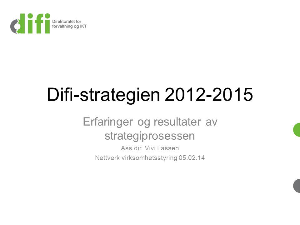 Difi-strategien 2012-2015 Erfaringer og resultater av strategiprosessen Ass.dir. Vivi Lassen Nettverk virksomhetsstyring 05.02.14