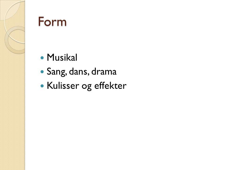 Form  Musikal  Sang, dans, drama  Kulisser og effekter