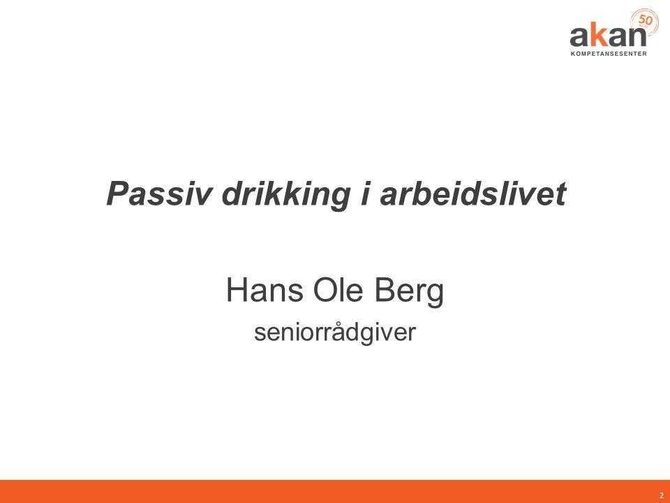 Passiv drikking i arbeidslivet Hans Ole Berg seniorrådgiver 2