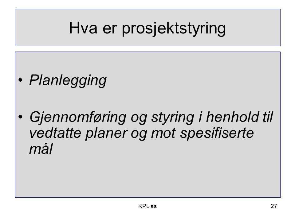 Hva er prosjektstyring •Planlegging •Gjennomføring og styring i henhold til vedtatte planer og mot spesifiserte mål KPL as27