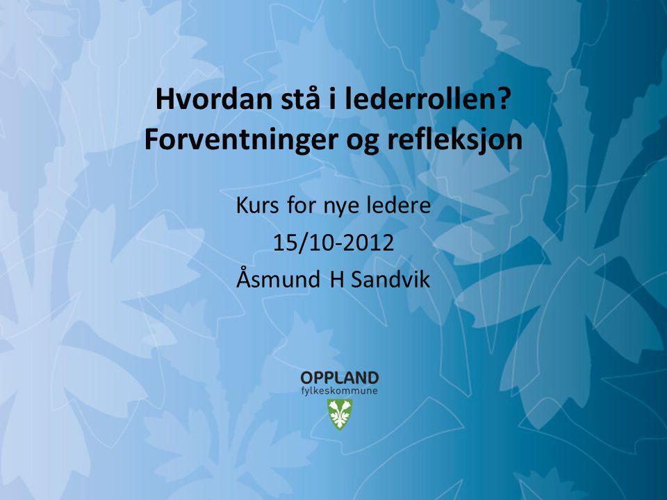 Mulighetenes Oppland Hvordan stå i lederrollen? Forventninger og refleksjon Kurs for nye ledere 15/10-2012 Åsmund H Sandvik