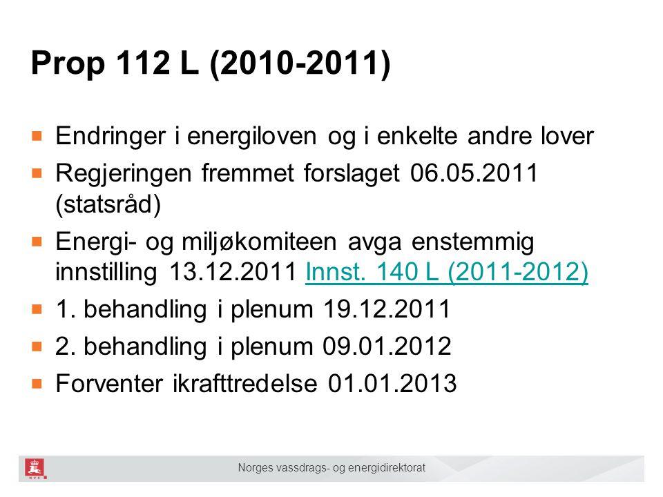 Norges vassdrags- og energidirektorat Prop 112 L (2010-2011) ■ Endringer i energiloven og i enkelte andre lover ■ Regjeringen fremmet forslaget 06.05.2011 (statsråd) ■ Energi- og miljøkomiteen avga enstemmig innstilling 13.12.2011 Innst.