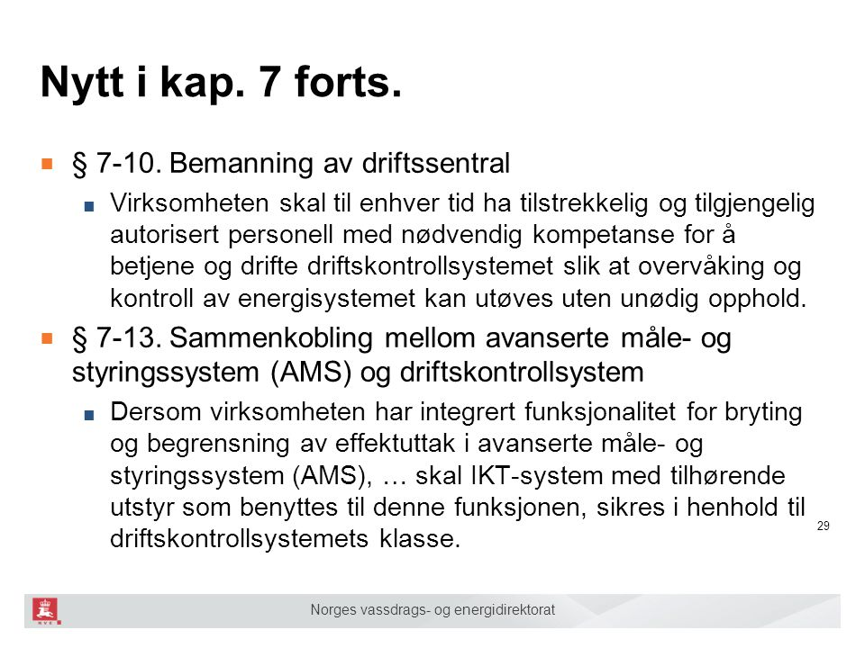 Norges vassdrags- og energidirektorat Nytt i kap. 7 forts. ■ § 7-10. Bemanning av driftssentral ■ Virksomheten skal til enhver tid ha tilstrekkelig og