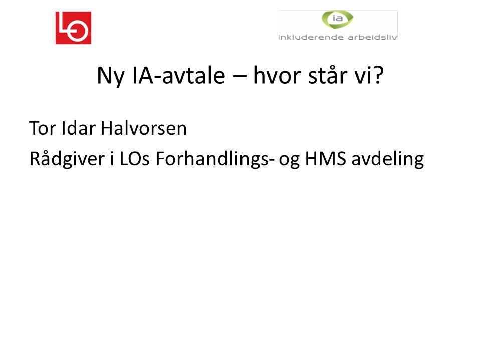 Ny IA-avtale – hvor står vi Tor Idar Halvorsen Rådgiver i LOs Forhandlings- og HMS avdeling