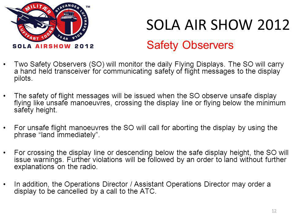 SOLA AIR SHOW 2012 12 •Two Safety Observers (SO) will monitor the daily Flying Displays. The SO will carry a hand held transceiver for communicating s