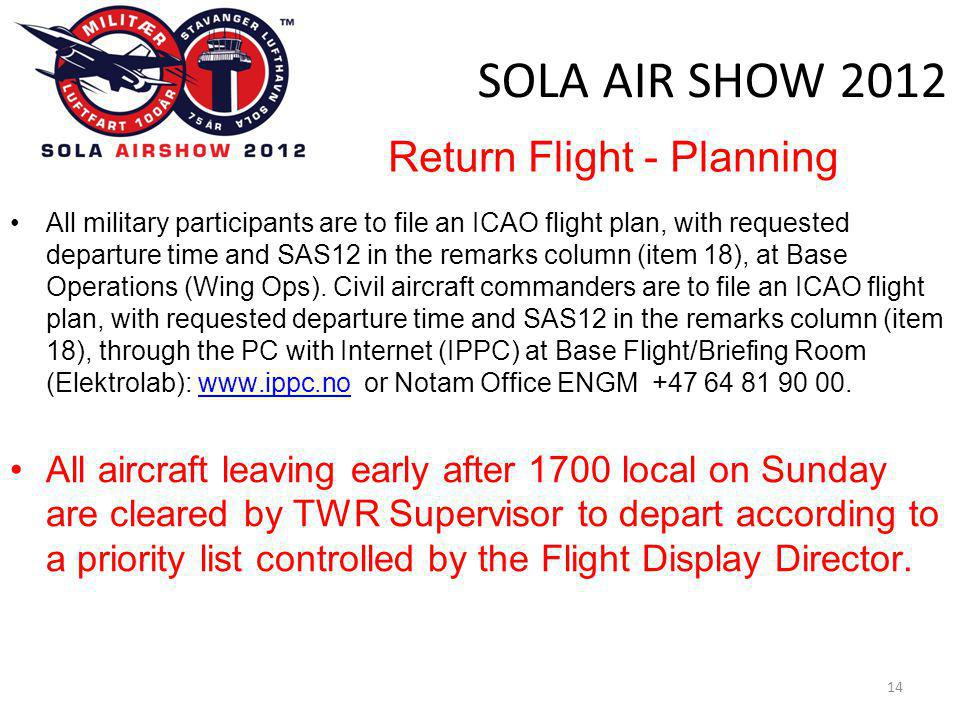 SOLA AIR SHOW 2012 14 •All military participants are to file an ICAO flight plan, with requested departure time and SAS12 in the remarks column (item
