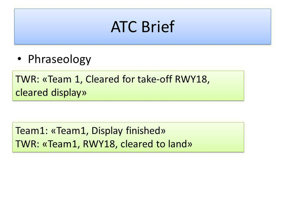 ATC Brief • Phraseology TWR: «Team 1, Cleared for take-off RWY18, cleared display» Team1: «Team1, Display finished» TWR: «Team1, RWY18, cleared to land» Team1: «Team1, Display finished» TWR: «Team1, RWY18, cleared to land»