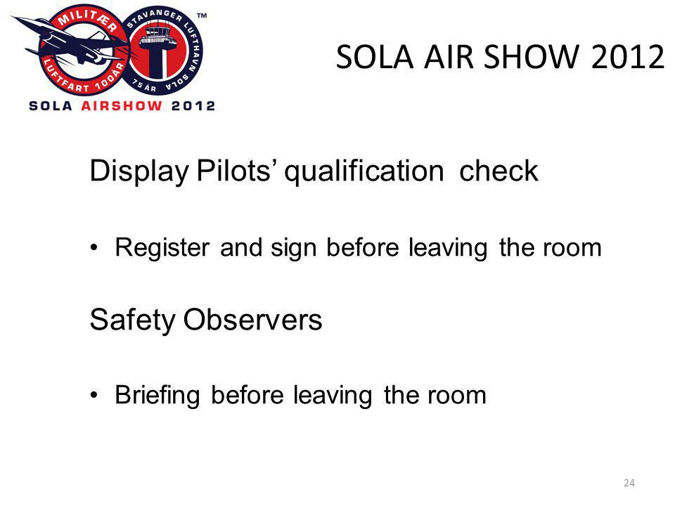 SOLA AIR SHOW 2012 24 Display Pilots' qualification check •Register and sign before leaving the room Safety Observers •Briefing before leaving the roo