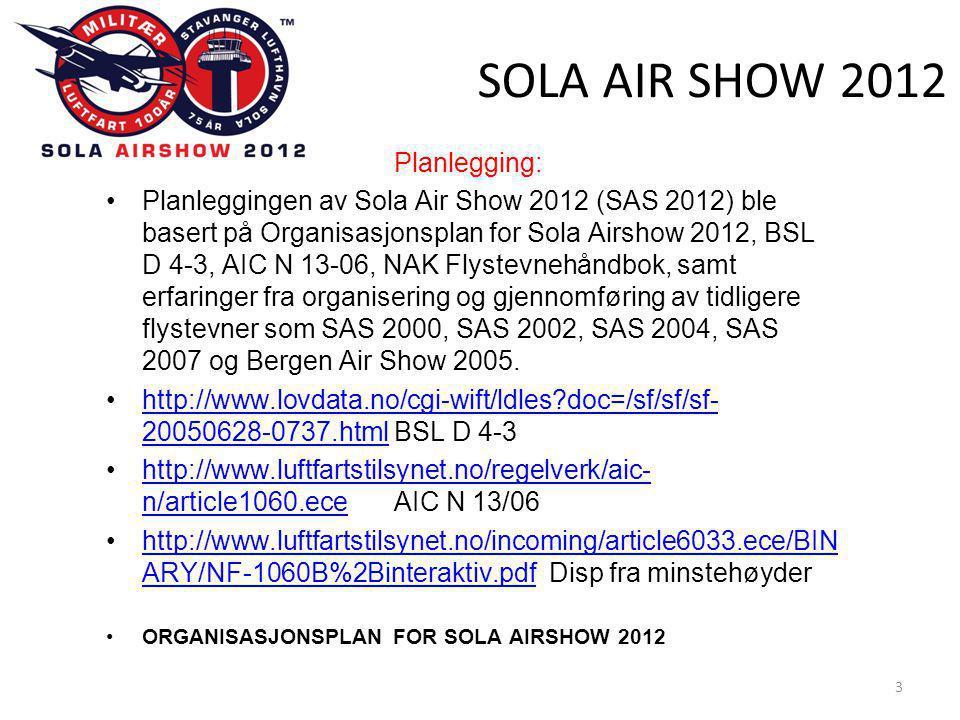 SOLA AIR SHOW 2012 Planlegging: •Planleggingen av Sola Air Show 2012 (SAS 2012) ble basert på Organisasjonsplan for Sola Airshow 2012, BSL D 4-3, AIC N 13-06, NAK Flystevnehåndbok, samt erfaringer fra organisering og gjennomføring av tidligere flystevner som SAS 2000, SAS 2002, SAS 2004, SAS 2007 og Bergen Air Show 2005.