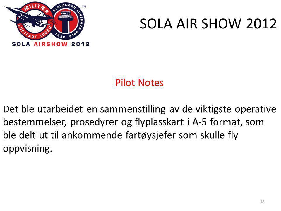 SOLA AIR SHOW 2012 32 Pilot Notes Det ble utarbeidet en sammenstilling av de viktigste operative bestemmelser, prosedyrer og flyplasskart i A-5 format, som ble delt ut til ankommende fartøysjefer som skulle fly oppvisning.