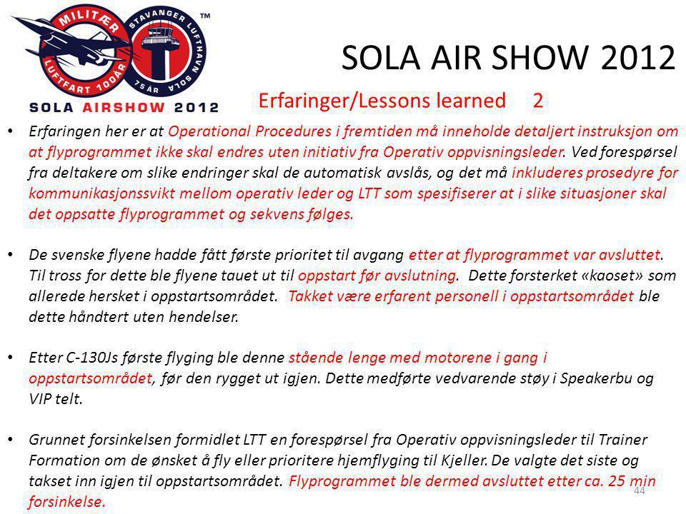 SOLA AIR SHOW 2012 44 • Erfaringen her er at Operational Procedures i fremtiden må inneholde detaljert instruksjon om at flyprogrammet ikke skal endres uten initiativ fra Operativ oppvisningsleder.