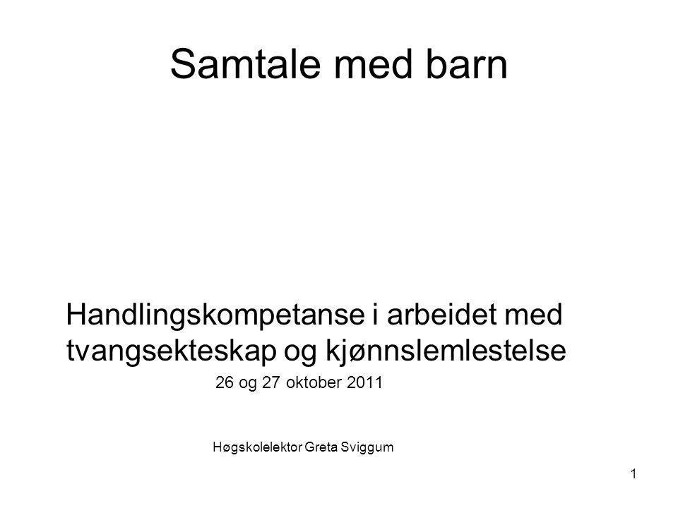 Samtale med barn Handlingskompetanse i arbeidet med tvangsekteskap og kjønnslemlestelse 26 og 27 oktober 2011 Høgskolelektor Greta Sviggum 1