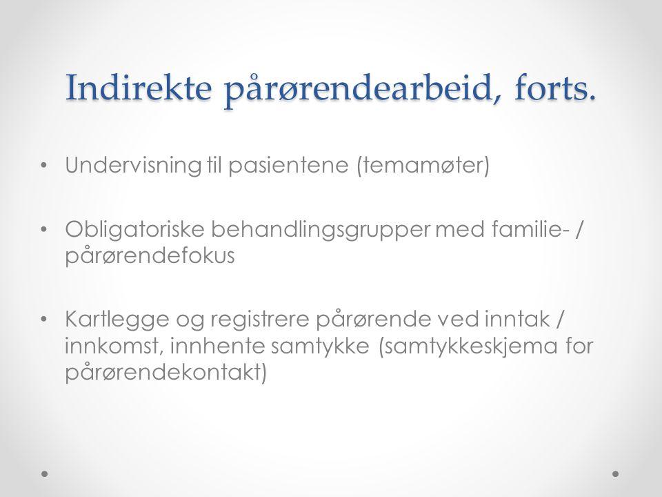 Indirekte pårørendearbeid, forts. • Undervisning til pasientene (temamøter) • Obligatoriske behandlingsgrupper med familie- / pårørendefokus • Kartleg