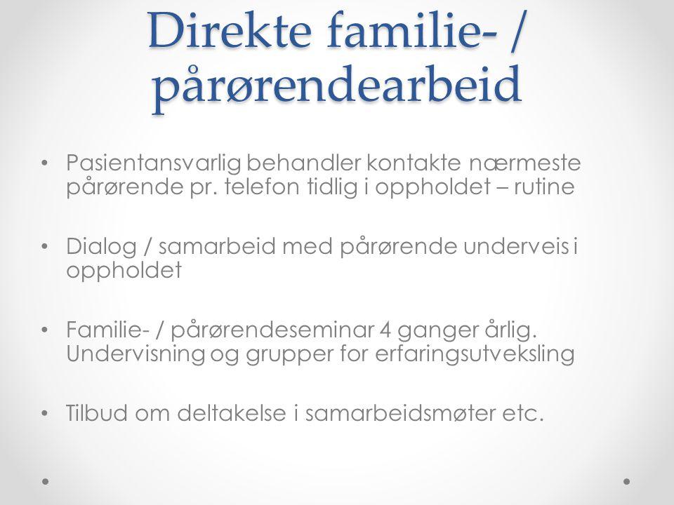 Direkte familie- / pårørendearbeid • Pasientansvarlig behandler kontakte nærmeste pårørende pr. telefon tidlig i oppholdet – rutine • Dialog / samarbe