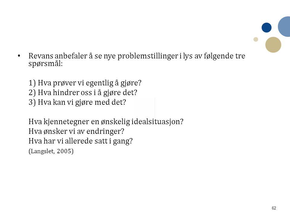 62 • Revans anbefaler å se nye problemstillinger i lys av følgende tre spørsmål: 1) Hva prøver vi egentlig å gjøre? 2) Hva hindrer oss i å gjøre det?