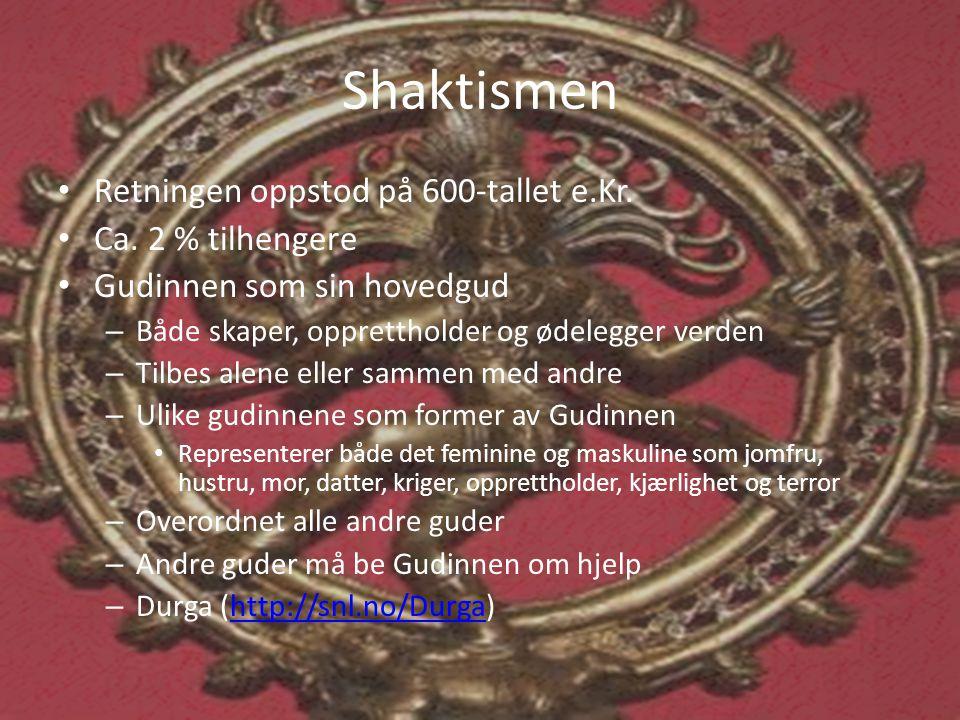Shaktismen • Retningen oppstod på 600-tallet e.Kr. • Ca. 2 % tilhengere • Gudinnen som sin hovedgud – Både skaper, opprettholder og ødelegger verden –