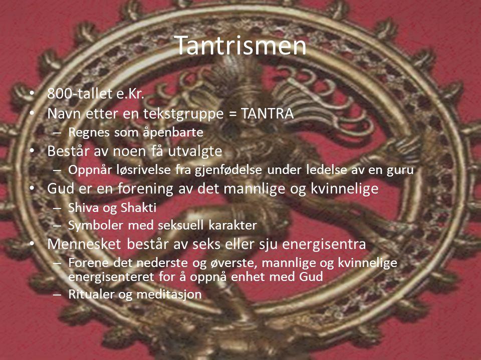 Tantrismen • 800-tallet e.Kr. • Navn etter en tekstgruppe = TANTRA – Regnes som åpenbarte • Består av noen få utvalgte – Oppnår løsrivelse fra gjenfød