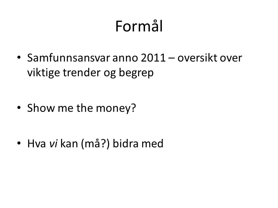 Formål • Samfunnsansvar anno 2011 – oversikt over viktige trender og begrep • Show me the money.